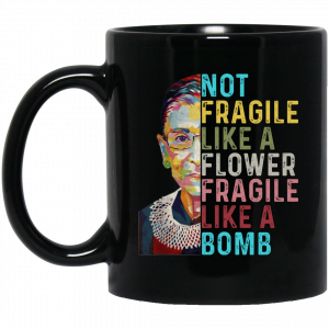 Not Fragile Like A Flower But A Bomb Ruth Ginsburg Rbg Mug Awesome Tee Fashion